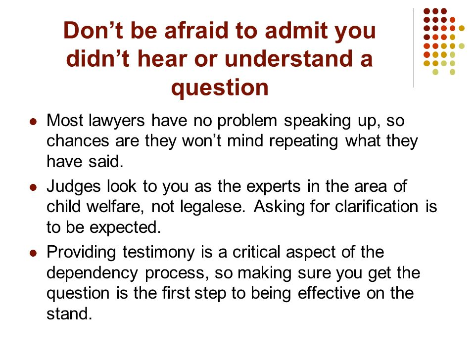 Dont be afraid to admit you didnt hear or understand a question Most lawyers have no problem speaking up, so chances are they wont mind repeating what