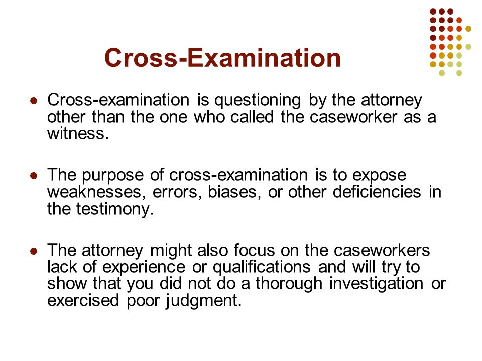 Cross-Examination Cross-examination is questioning by the attorney other than the one who called the caseworker as a witness. The purpose of cross-exa