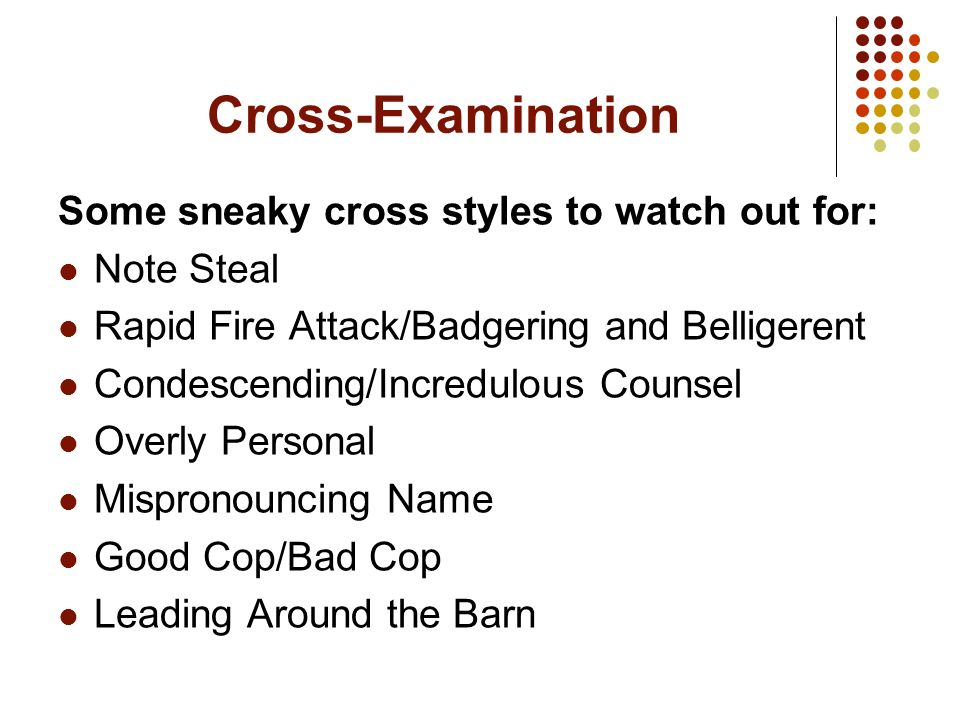 Cross-Examination Some sneaky cross styles to watch out for: Note Steal Rapid Fire Attack/Badgering and Belligerent Condescending/Incredulous Counsel