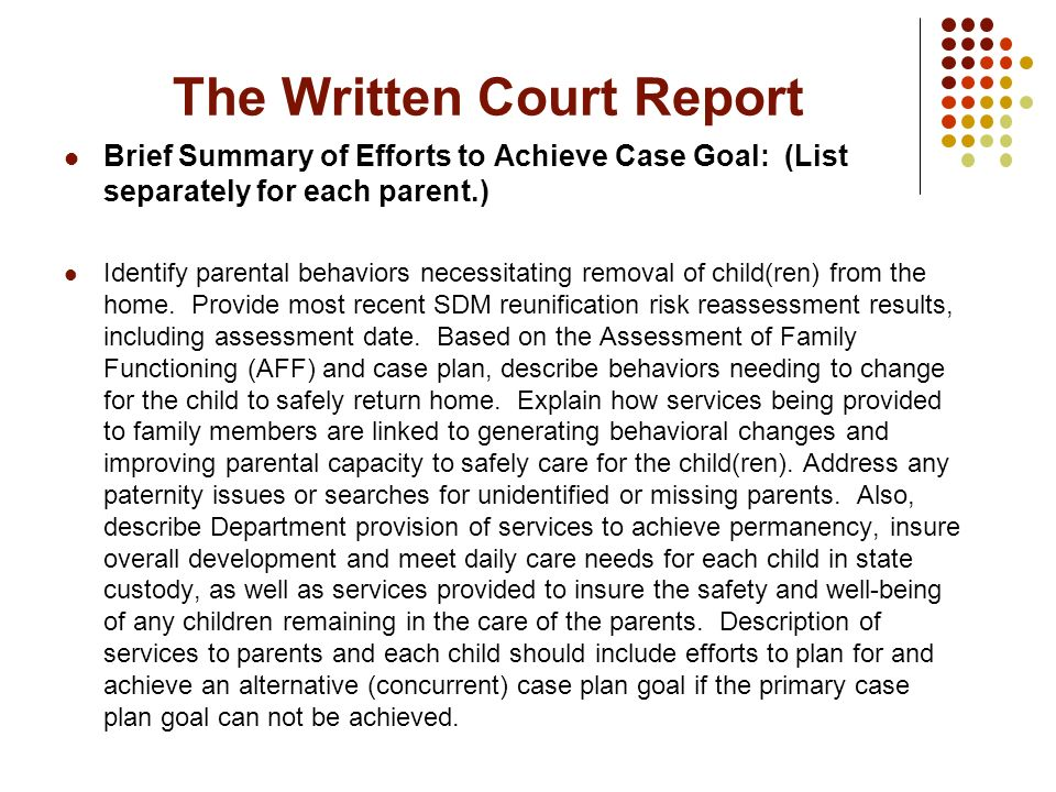 The Written Court Report Brief Summary of Efforts to Achieve Case Goal: (List separately for each parent.) Identify parental behaviors necessitating r