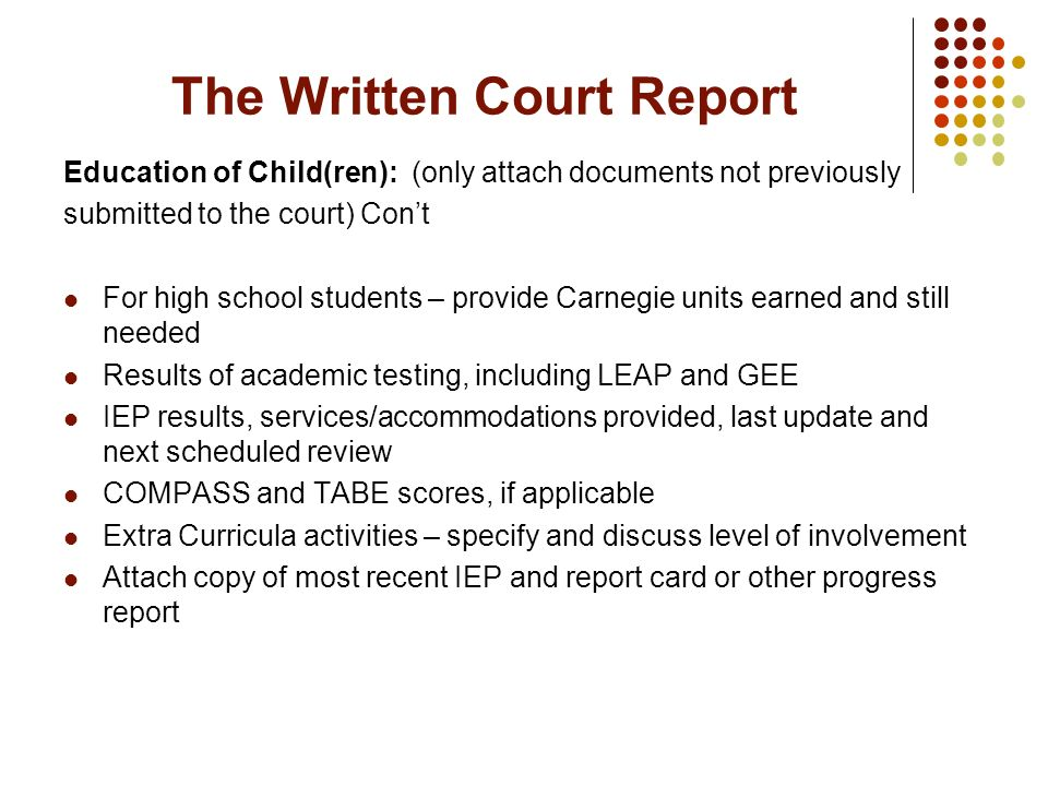 The Written Court Report Education of Child(ren): (only attach documents not previously submitted to the court) Cont For high school students – provid