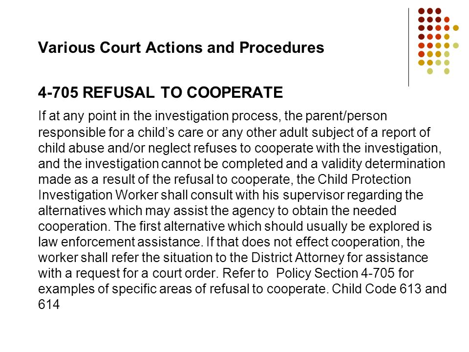 Various Court Actions and Procedures 4-705 REFUSAL TO COOPERATE If at any point in the investigation process, the parent/person responsible for a chil