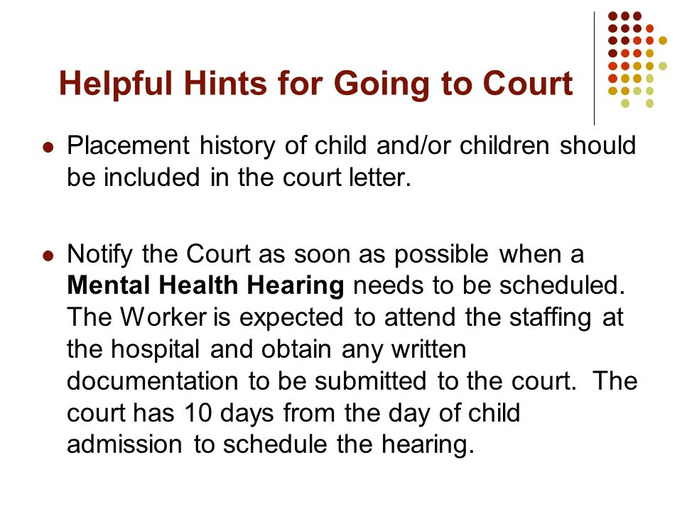 Helpful Hints for Going to Court Placement history of child and/or children should be included in the court letter. Notify the Court as soon as possib