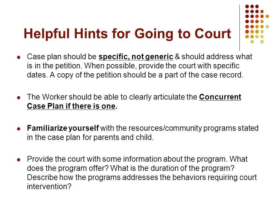 Helpful Hints for Going to Court Case plan should be specific, not generic & should address what is in the petition. When possible, provide the court
