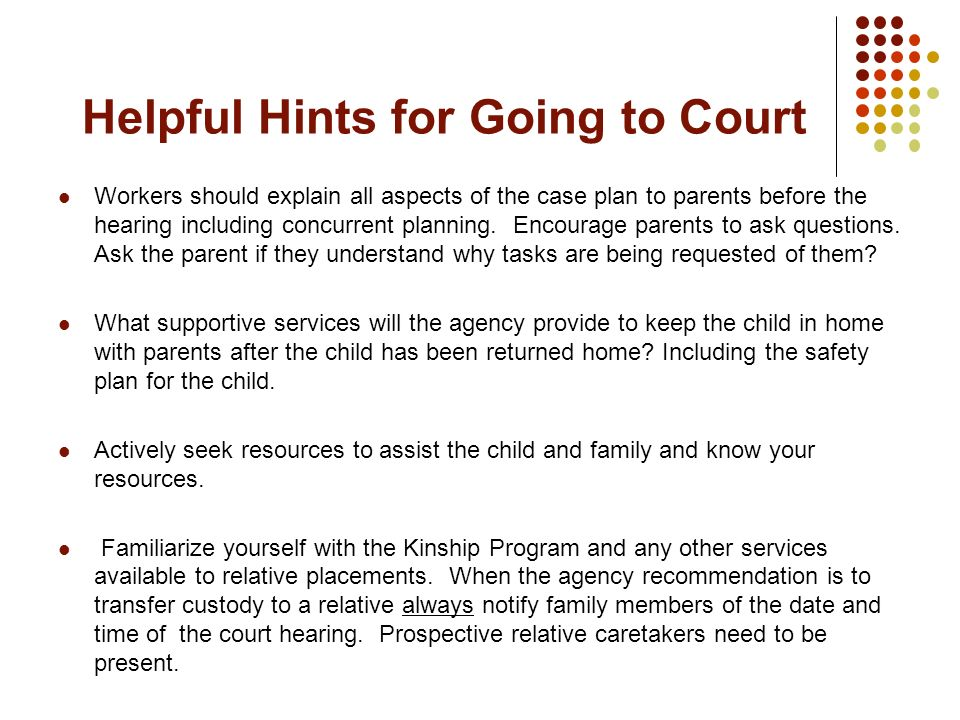 Helpful Hints for Going to Court Workers should explain all aspects of the case plan to parents before the hearing including concurrent planning. Enco