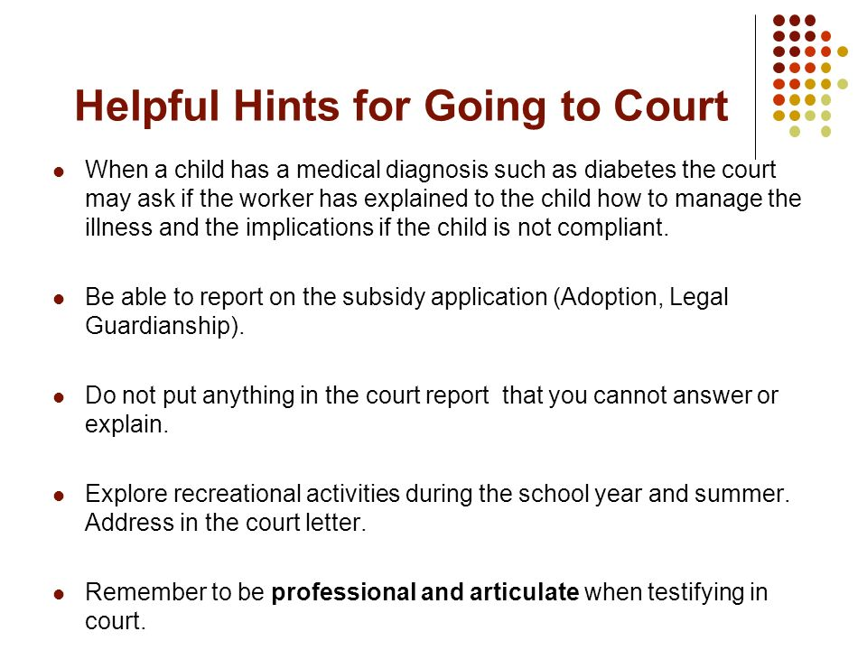 Helpful Hints for Going to Court When a child has a medical diagnosis such as diabetes the court may ask if the worker has explained to the child how