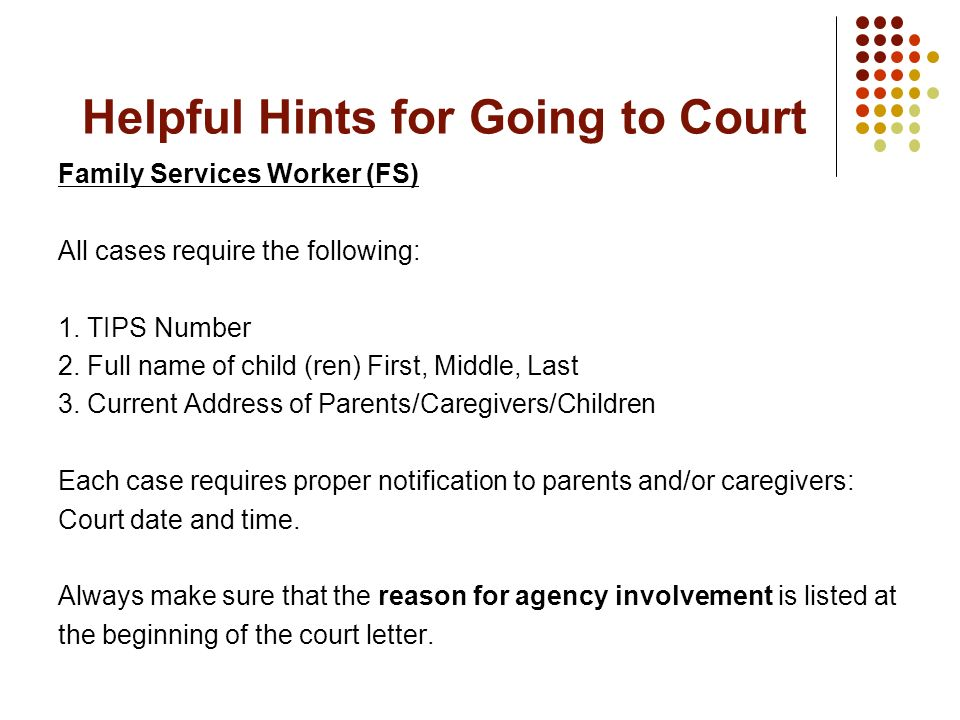 Helpful Hints for Going to Court Family Services Worker (FS) All cases require the following: 1. TIPS Number 2. Full name of child (ren) First, Middle