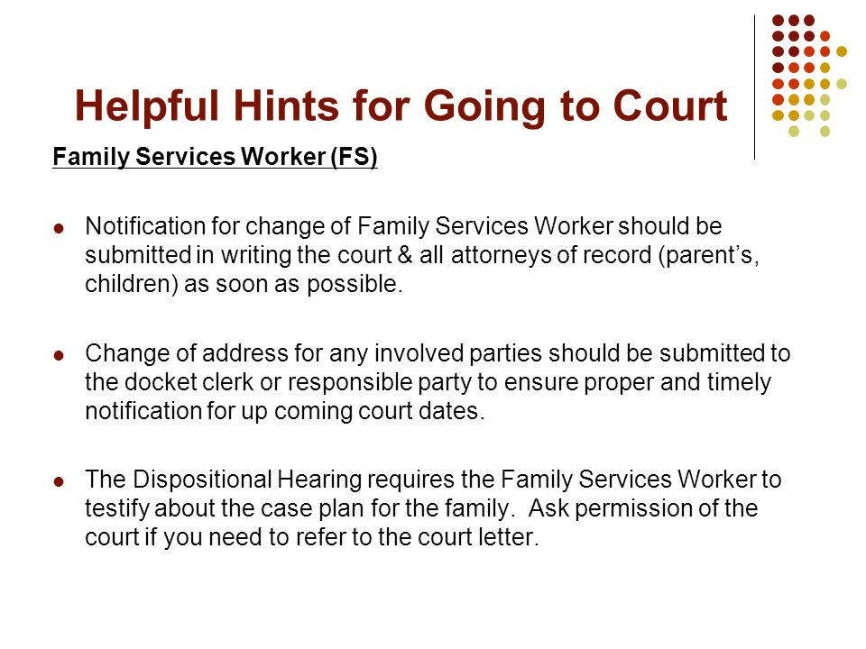 Helpful Hints for Going to Court Family Services Worker (FS) Notification for change of Family Services Worker should be submitted in writing the cour