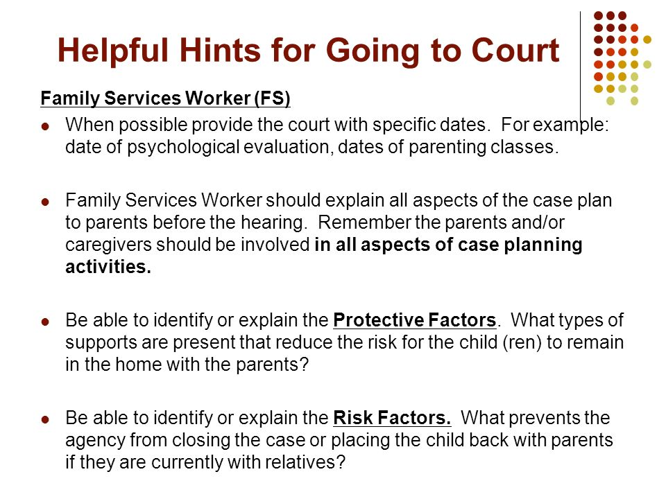 Helpful Hints for Going to Court Family Services Worker (FS) When possible provide the court with specific dates. For example: date of psychological e
