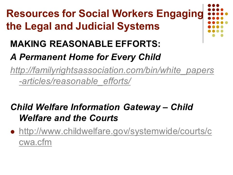 Resources for Social Workers Engaging the Legal and Judicial Systems MAKING REASONABLE EFFORTS: A Permanent Home for Every Child http://familyrightsas