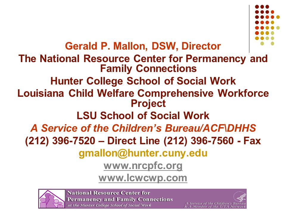 Gerald P. Mallon, DSW, Director The National Resource Center for Permanency and Family Connections Hunter College School of Social Work Louisiana Chil