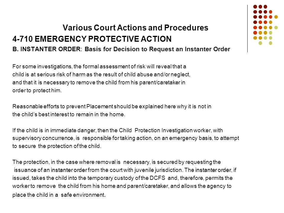 Various Court Actions and Procedures 4-710 EMERGENCY PROTECTIVE ACTION B. INSTANTER ORDER: Basis for Decision to Request an Instanter Order For some i