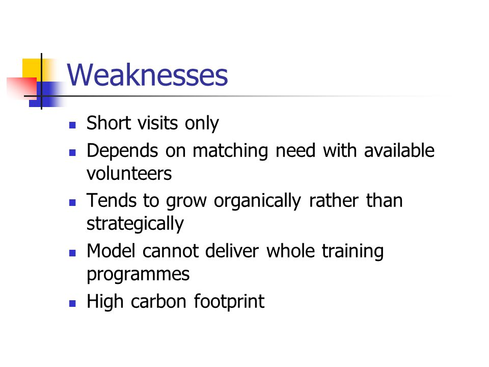 Weaknesses Short visits only Depends on matching need with available volunteers Tends to grow organically rather than strategically Model cannot deliver whole training programmes High carbon footprint
