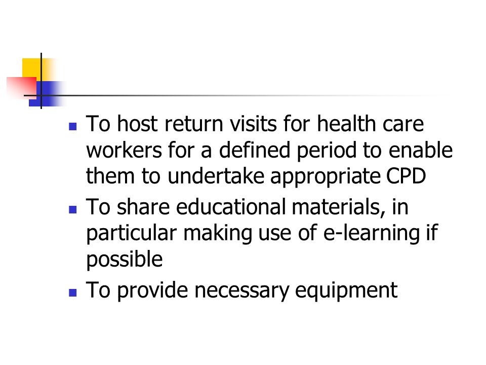 To host return visits for health care workers for a defined period to enable them to undertake appropriate CPD To share educational materials, in particular making use of e-learning if possible To provide necessary equipment