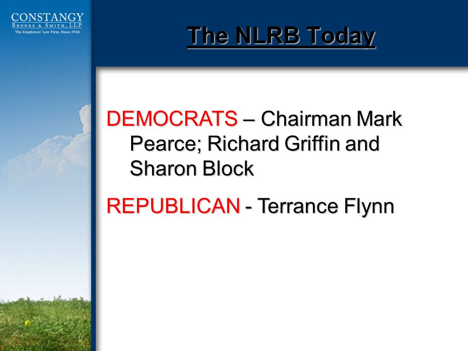 The NLRB Today DEMOCRATS – Chairman Mark Pearce; Richard Griffin and Sharon Block REPUBLICAN - Terrance Flynn