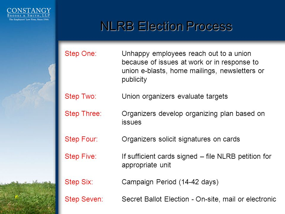 NLRB Election Process Step One:Unhappy employees reach out to a union because of issues at work or in response to union e-blasts, home mailings, newsletters or publicity Step Two: Union organizers evaluate targets Step Three: Organizers develop organizing plan based on issues Step Four: Organizers solicit signatures on cards Step Five:If sufficient cards signed – file NLRB petition for appropriate unit Step Six:Campaign Period (14-42 days) Step Seven:Secret Ballot Election - On-site, mail or electronic
