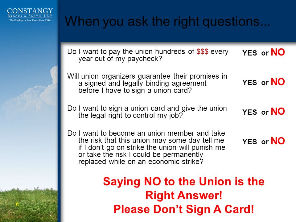 When you ask the right questions... Do I want to pay the union hundreds of $$$ every year out of my paycheck? Will union organizers guarantee their pr