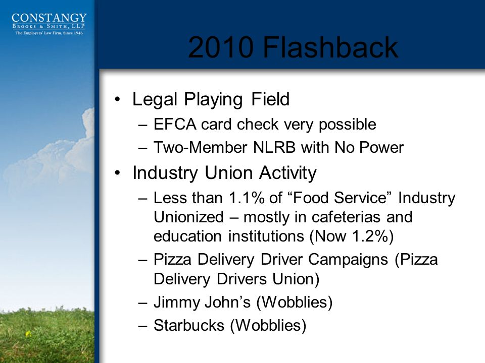 2010 Flashback Legal Playing Field –EFCA card check very possible –Two-Member NLRB with No Power Industry Union Activity –Less than 1.1% of Food Service Industry Unionized – mostly in cafeterias and education institutions (Now 1.2%) –Pizza Delivery Driver Campaigns (Pizza Delivery Drivers Union) –Jimmy Johns (Wobblies) –Starbucks (Wobblies)