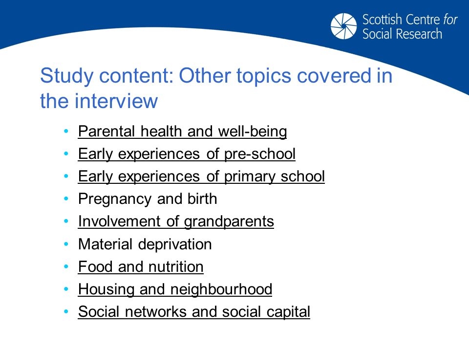 Study content: Other topics covered in the interview Parental health and well-being Early experiences of pre-school Early experiences of primary school Pregnancy and birth Involvement of grandparents Material deprivation Food and nutrition Housing and neighbourhood Social networks and social capital