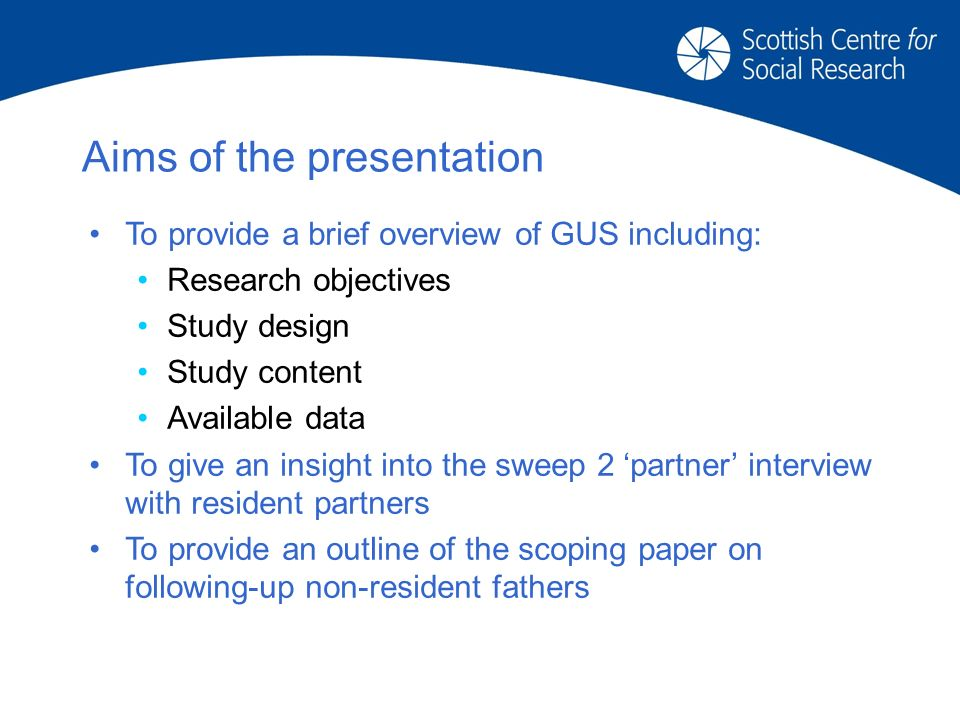 Aims of the presentation To provide a brief overview of GUS including: Research objectives Study design Study content Available data To give an insight into the sweep 2 partner interview with resident partners To provide an outline of the scoping paper on following-up non-resident fathers