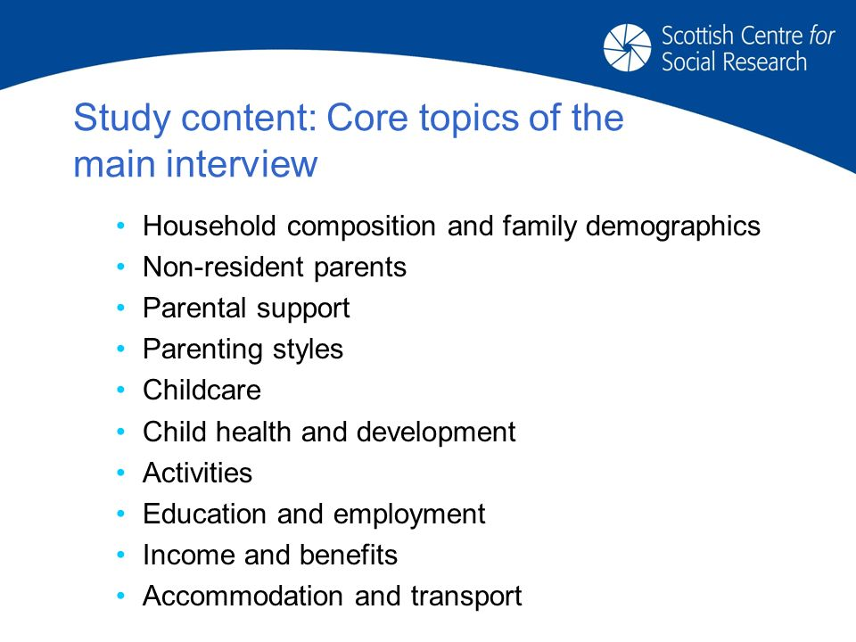 Study content: Core topics of the main interview Household composition and family demographics Non-resident parents Parental support Parenting styles Childcare Child health and development Activities Education and employment Income and benefits Accommodation and transport
