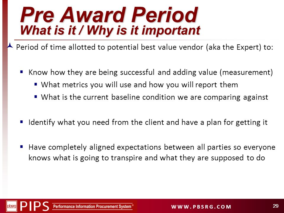 W W W. P B S R G. C O M 29 Pre Award Period What is it / Why is it important Period of time allotted to potential best value vendor (aka the Expert) t