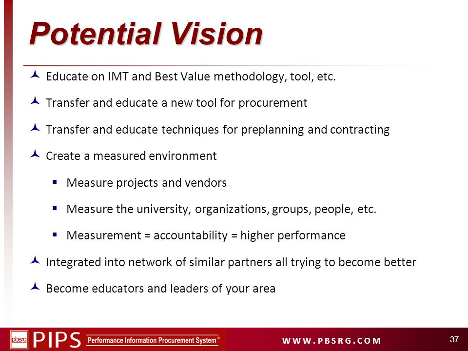 W W W. P B S R G. C O M Potential Vision Educate on IMT and Best Value methodology, tool, etc. Transfer and educate a new tool for procurement Transfe