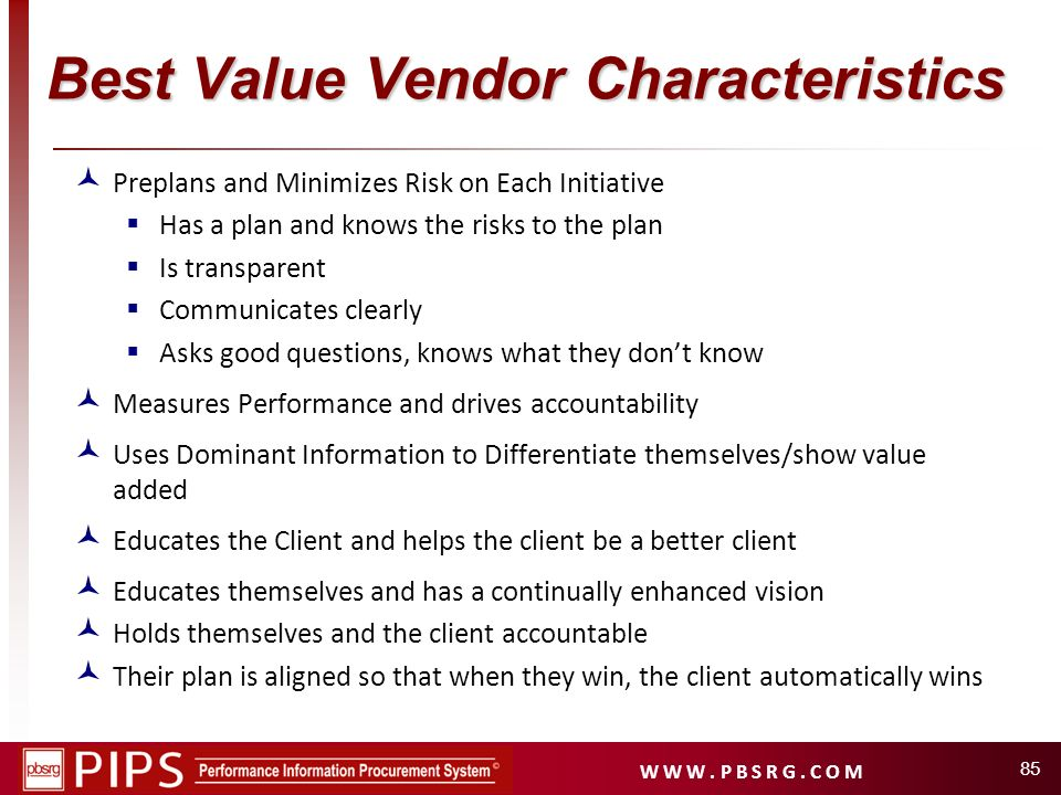 W W W. P B S R G. C O M Best Value Vendor Characteristics Preplans and Minimizes Risk on Each Initiative Has a plan and knows the risks to the plan Is