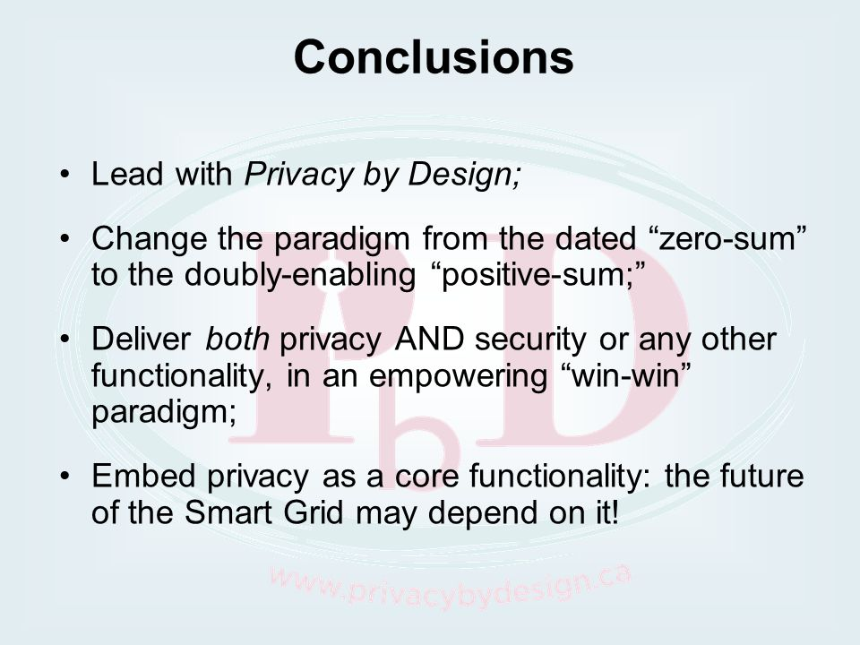 Conclusions Lead with Privacy by Design; Change the paradigm from the dated zero-sum to the doubly-enabling positive-sum; Deliver both privacy AND sec