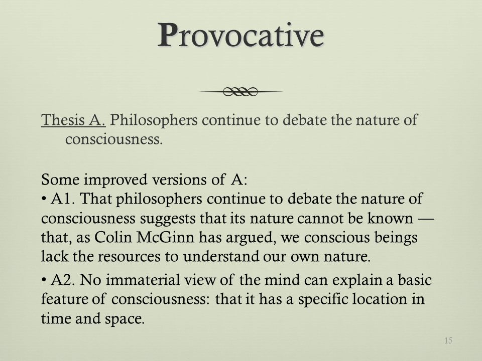 P rovocative Thesis A. Philosophers continue to debate the nature of consciousness.