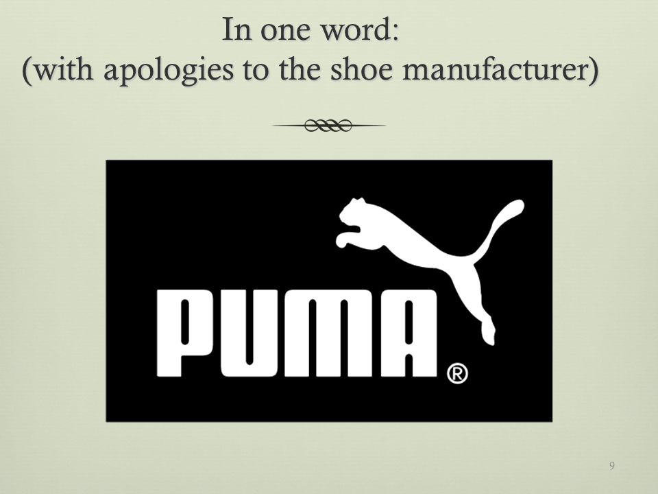 In one word: (with apologies to the shoe manufacturer) 9