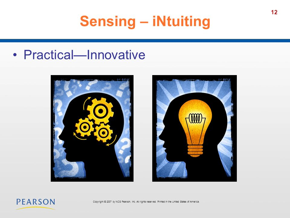 12 Sensing – iNtuiting PracticalInnovative Copyright © 2007 by NCS Pearson, Inc. All rights reserved. Printed in the United States of America.