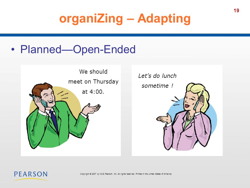 19 organiZing – Adapting PlannedOpen-Ended We should meet on Thursday at 4:00. Lets do lunch sometime ! Copyright © 2007 by NCS Pearson, Inc. All righ