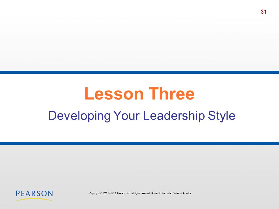 31 Lesson Three Developing Your Leadership Style Copyright © 2007 by NCS Pearson, Inc. All rights reserved. Printed in the United States of America.
