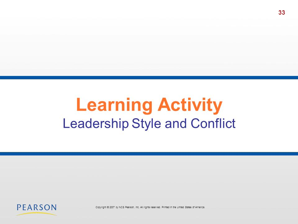 33 Learning Activity Leadership Style and Conflict Copyright © 2007 by NCS Pearson, Inc. All rights reserved. Printed in the United States of America.