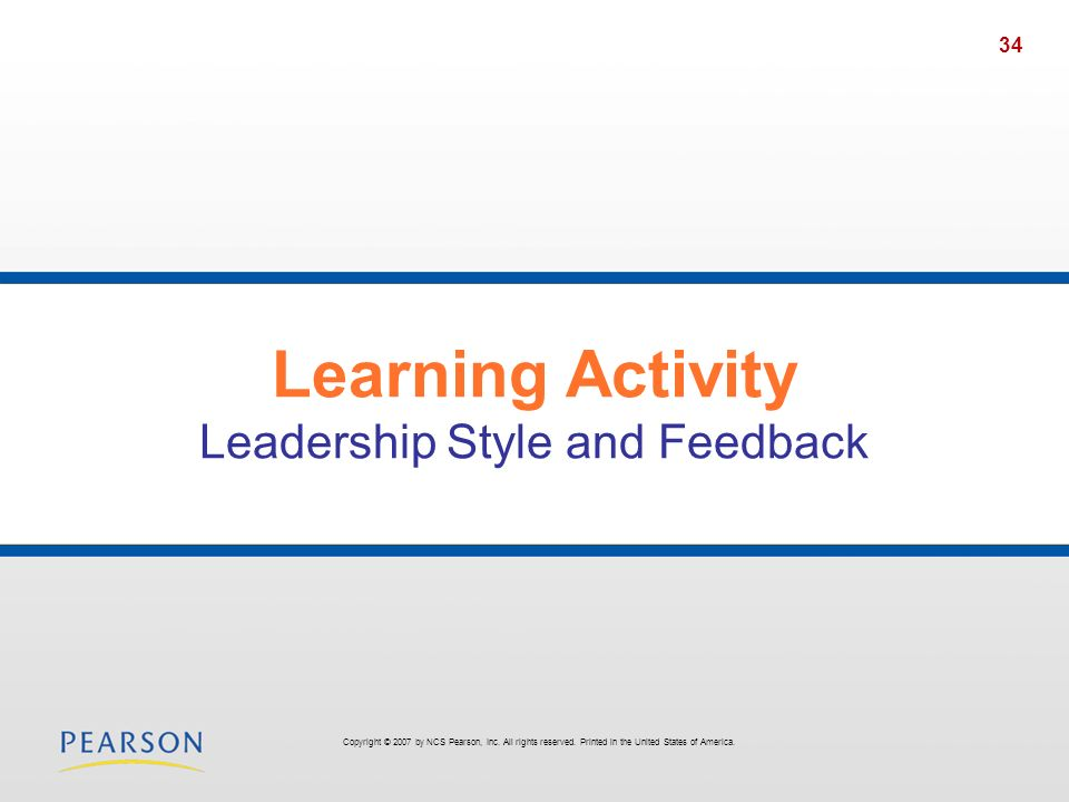 34 Learning Activity Leadership Style and Feedback Copyright © 2007 by NCS Pearson, Inc. All rights reserved. Printed in the United States of America.