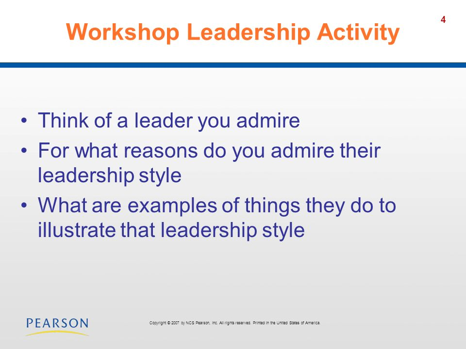4 Workshop Leadership Activity Think of a leader you admire For what reasons do you admire their leadership style What are examples of things they do