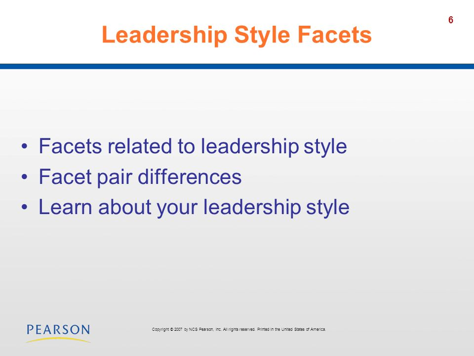 6 Leadership Style Facets Facets related to leadership style Facet pair differences Learn about your leadership style Copyright © 2007 by NCS Pearson,