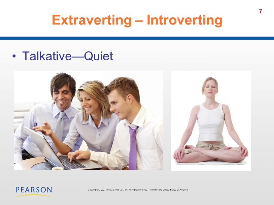 7 Extraverting – Introverting TalkativeQuiet Copyright © 2007 by NCS Pearson, Inc. All rights reserved. Printed in the United States of America.