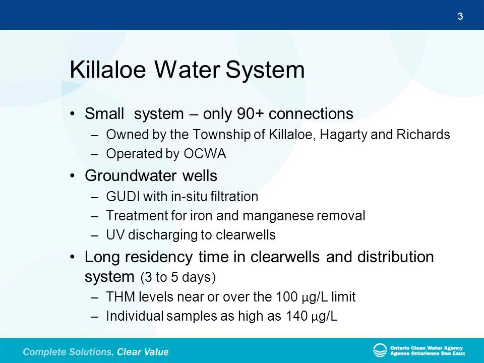 3 Killaloe Water System Small system – only 90+ connections –Owned by the Township of Killaloe, Hagarty and Richards –Operated by OCWA Groundwater wel