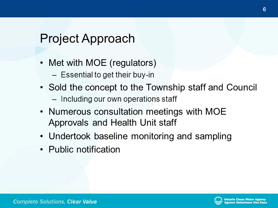 6 Project Approach Met with MOE (regulators) –Essential to get their buy-in Sold the concept to the Township staff and Council –Including our own oper