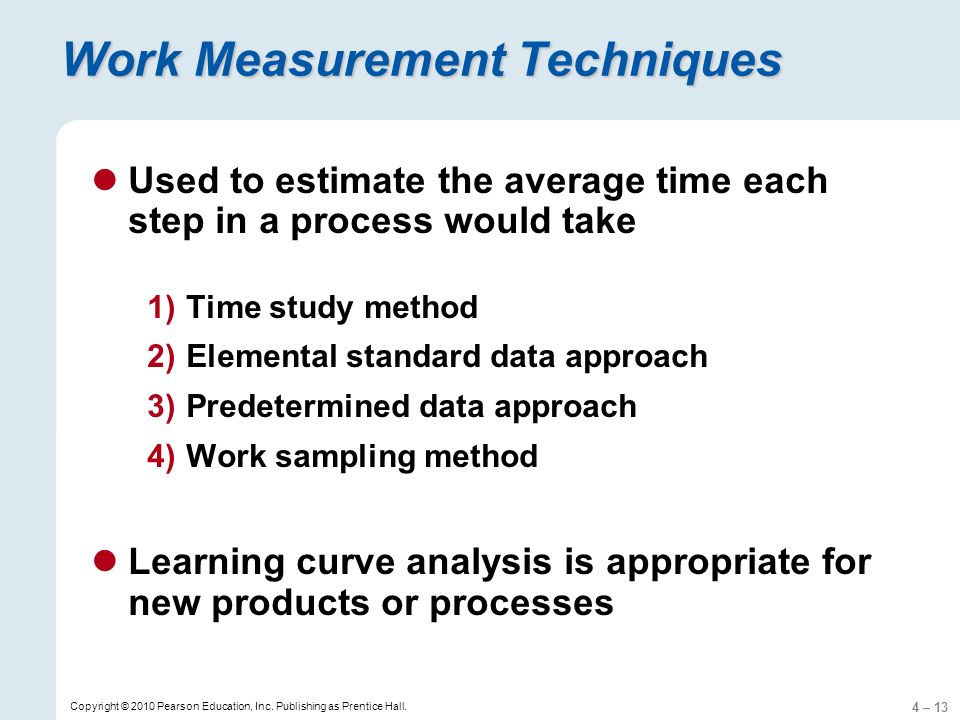 4 – 13 Copyright © 2010 Pearson Education, Inc. Publishing as Prentice Hall. Work Measurement Techniques Used to estimate the average time each step i
