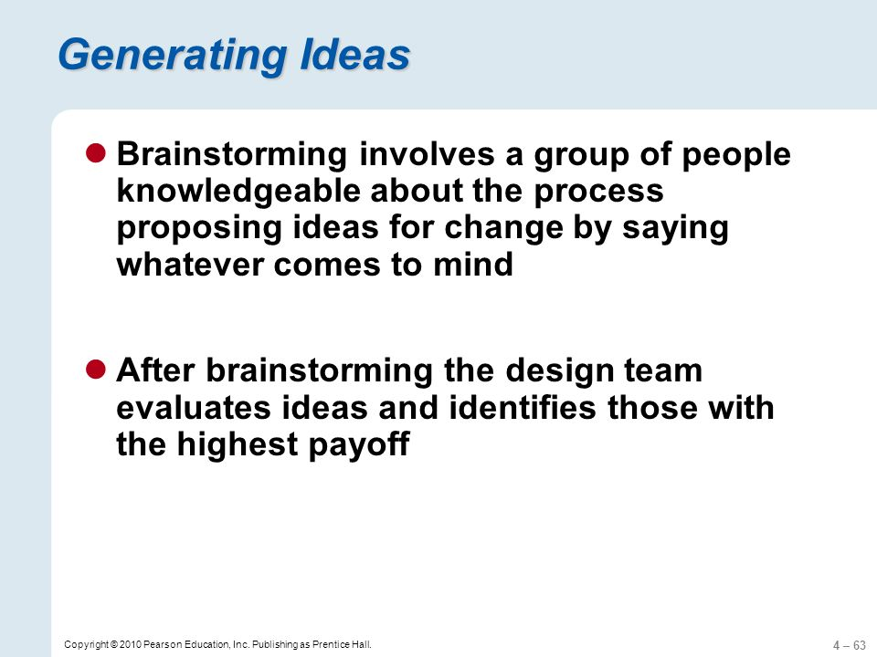 4 – 63 Copyright © 2010 Pearson Education, Inc. Publishing as Prentice Hall. Generating Ideas Brainstorming involves a group of people knowledgeable a