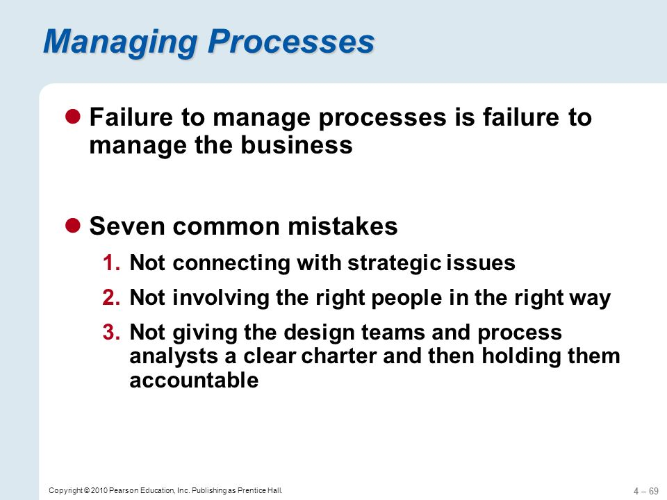 4 – 69 Copyright © 2010 Pearson Education, Inc. Publishing as Prentice Hall. Managing Processes Failure to manage processes is failure to manage the b