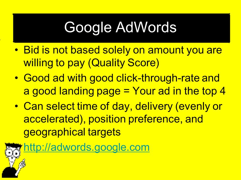 Google AdWords Bid is not based solely on amount you are willing to pay (Quality Score) Good ad with good click-through-rate and a good landing page = Your ad in the top 4 Can select time of day, delivery (evenly or accelerated), position preference, and geographical targets http://adwords.google.com