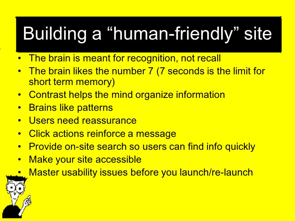 Building a human-friendly site The brain is meant for recognition, not recall The brain likes the number 7 (7 seconds is the limit for short term memory) Contrast helps the mind organize information Brains like patterns Users need reassurance Click actions reinforce a message Provide on-site search so users can find info quickly Make your site accessible Master usability issues before you launch/re-launch