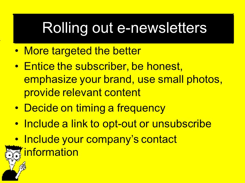 Rolling out e-newsletters More targeted the better Entice the subscriber, be honest, emphasize your brand, use small photos, provide relevant content Decide on timing a frequency Include a link to opt-out or unsubscribe Include your companys contact information