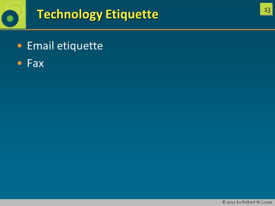 13 © 2012 by Robert W. Lucas Technology Etiquette Technology Etiquette Email etiquette Fax