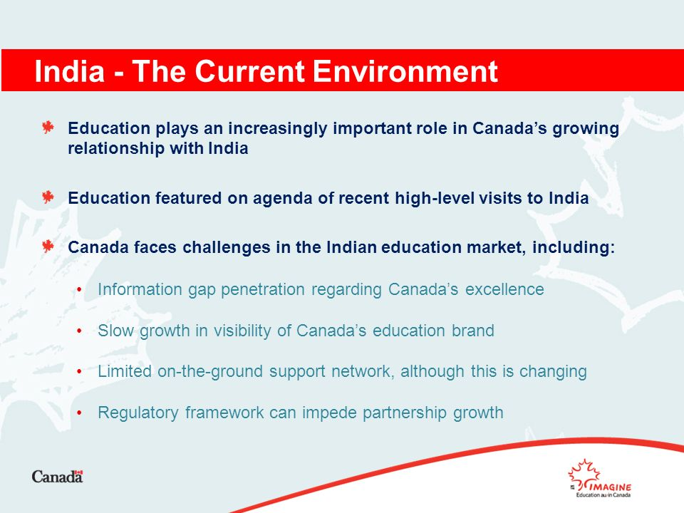 Education plays an increasingly important role in Canadas growing relationship with India Education featured on agenda of recent high-level visits to India Canada faces challenges in the Indian education market, including: Information gap penetration regarding Canadas excellence Slow growth in visibility of Canadas education brand Limited on-the-ground support network, although this is changing Regulatory framework can impede partnership growth India - The Current Environment