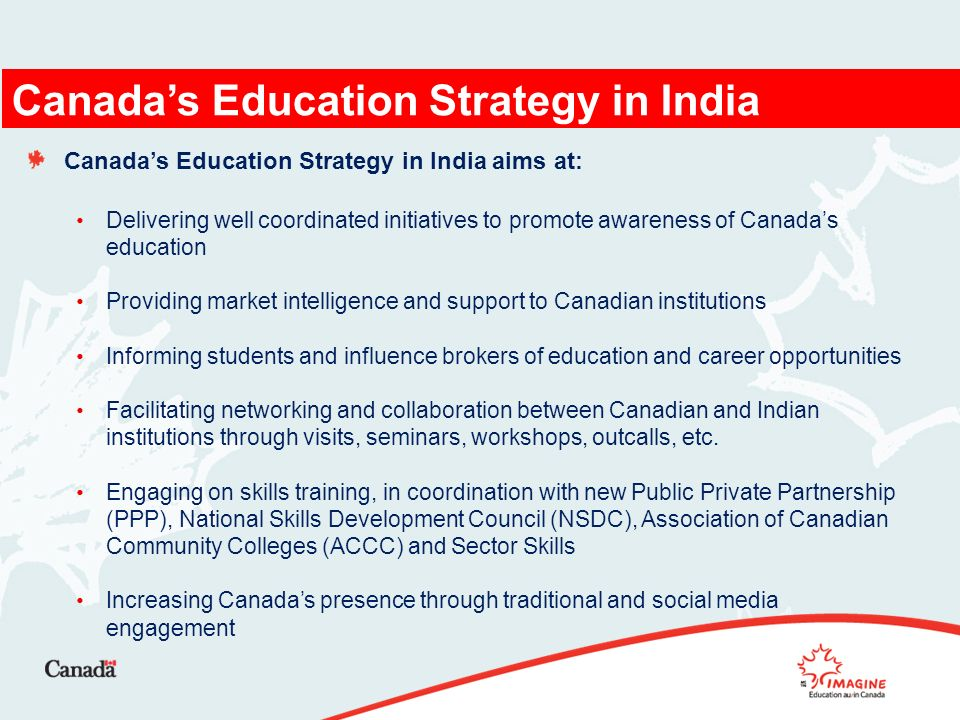 Canadas Education Strategy in India aims at: Delivering well coordinated initiatives to promote awareness of Canadas education Providing market intelligence and support to Canadian institutions Informing students and influence brokers of education and career opportunities Facilitating networking and collaboration between Canadian and Indian institutions through visits, seminars, workshops, outcalls, etc.